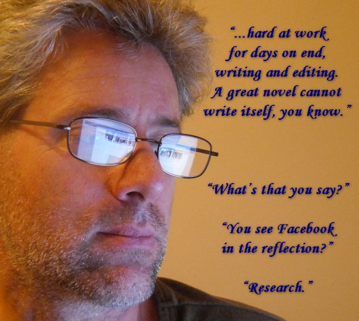 """...hard at work for days on end, writing and editing. A great novel cannot write itself, you know."""